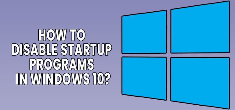 How to Disable the Startup Programs in Windows 10 Fi
